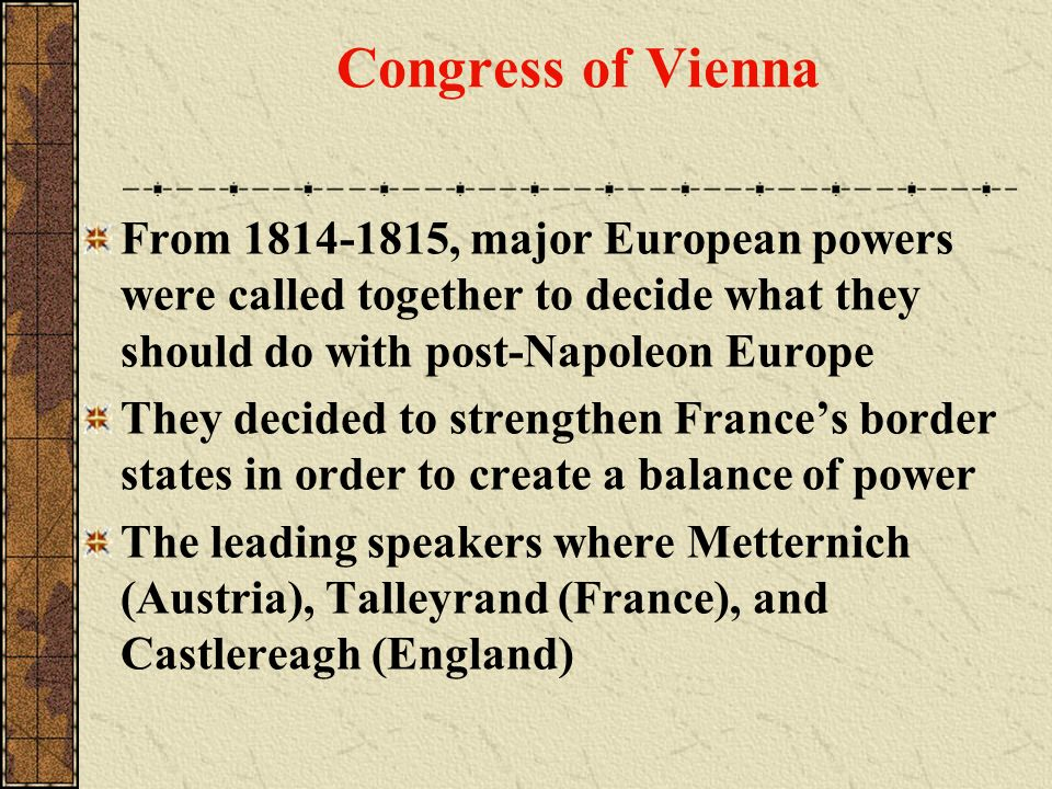 Congress of Vienna From 1814-1815, major European powers were called together to decide what they should do with post-Napoleon Europe.