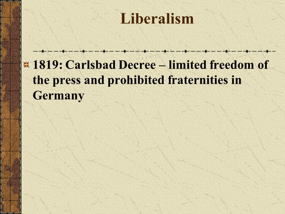 Liberalism 1819: Carlsbad Decree – limited freedom of the press and prohibited fraternities in Germany.