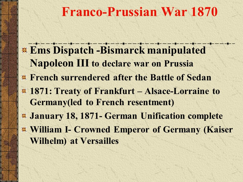 Franco-Prussian War 1870 Ems Dispatch -Bismarck manipulated Napoleon III to declare war on Prussia.