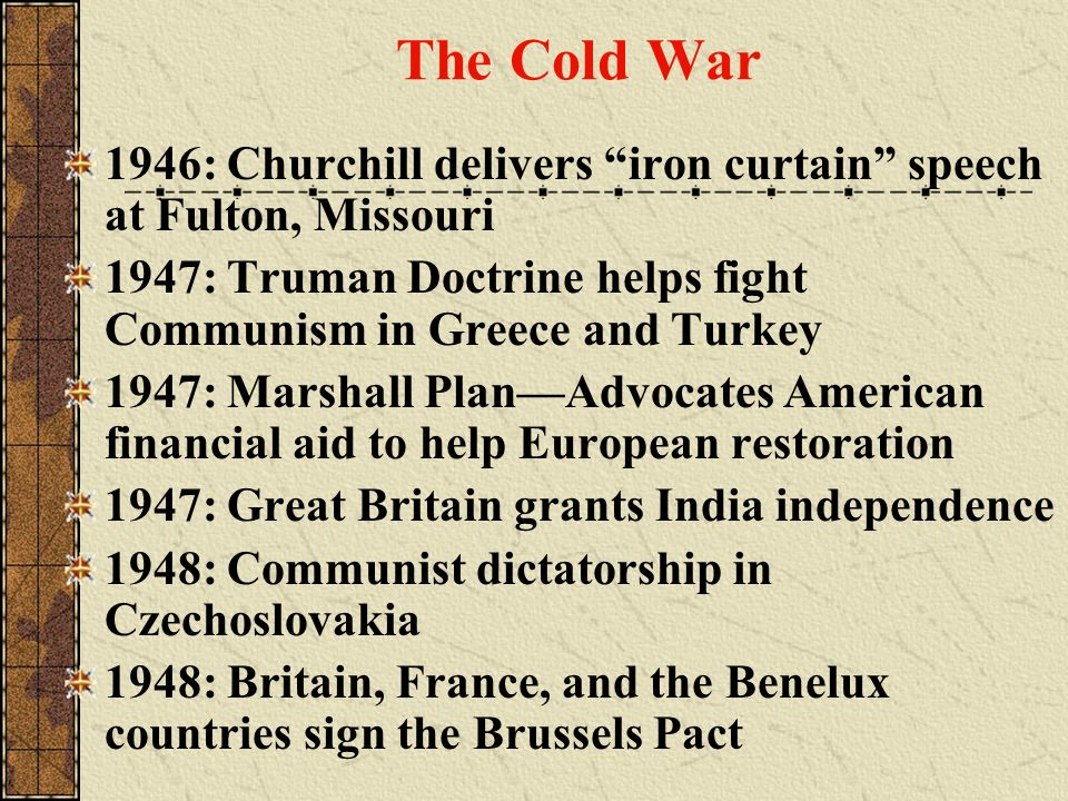 The Cold War 1946: Churchill delivers iron curtain speech at Fulton, Missouri. 1947: Truman Doctrine helps fight Communism in Greece and Turkey.