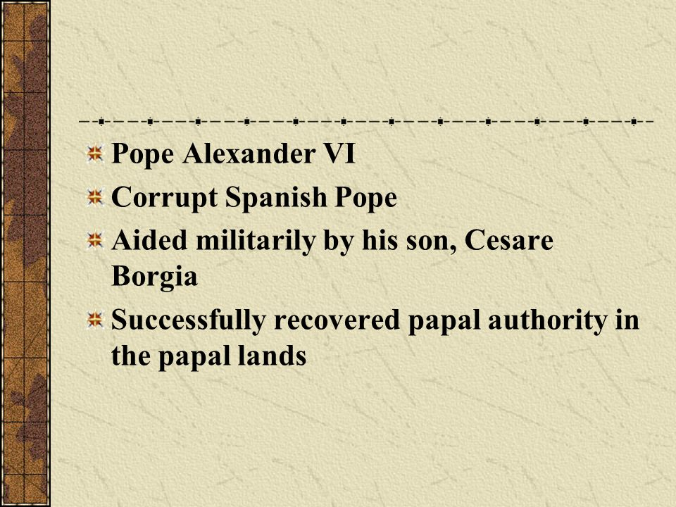 Pope Alexander VI Corrupt Spanish Pope. Aided militarily by his son, Cesare Borgia.