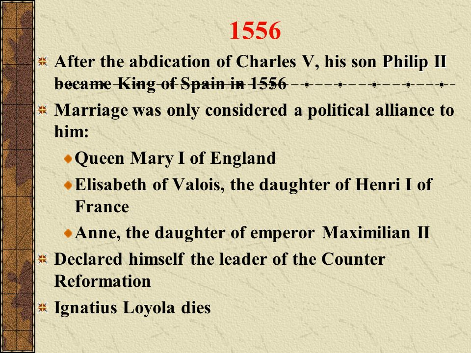 1556 After the abdication of Charles V, his son Philip II became King of Spain in 1556. Marriage was only considered a political alliance to him: