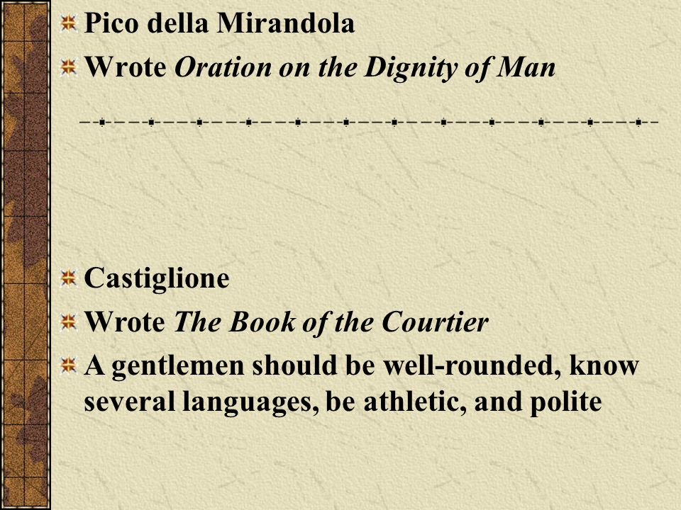 Pico della Mirandola Wrote Oration on the Dignity of Man. Castiglione. Wrote The Book of the Courtier.
