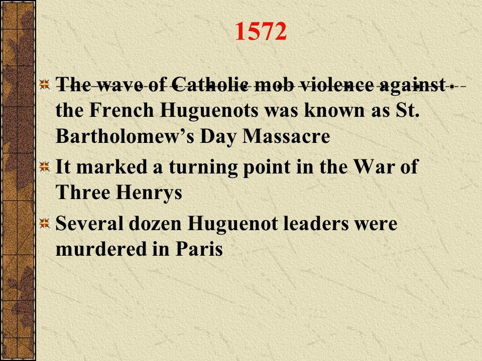 1572 The wave of Catholic mob violence against the French Huguenots was known as St. Bartholomew's Day Massacre.