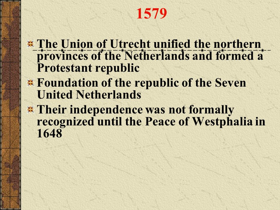 1579 The Union of Utrecht unified the northern provinces of the Netherlands and formed a Protestant republic.