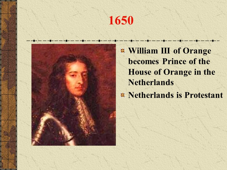 1650 William III of Orange becomes Prince of the House of Orange in the Netherlands.