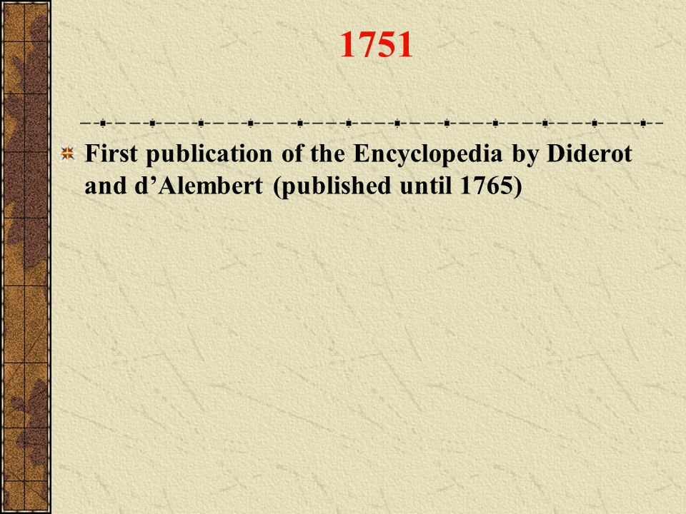 1751 First publication of the Encyclopedia by Diderot and d'Alembert (published until 1765)