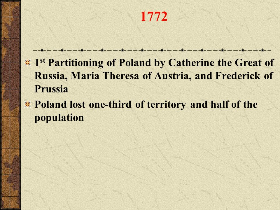 1772 1st Partitioning of Poland by Catherine the Great of Russia, Maria Theresa of Austria, and Frederick of Prussia.