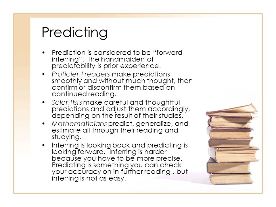 Predicting Prediction is considered to be forward inferring . The handmaiden of predictability is prior experience.