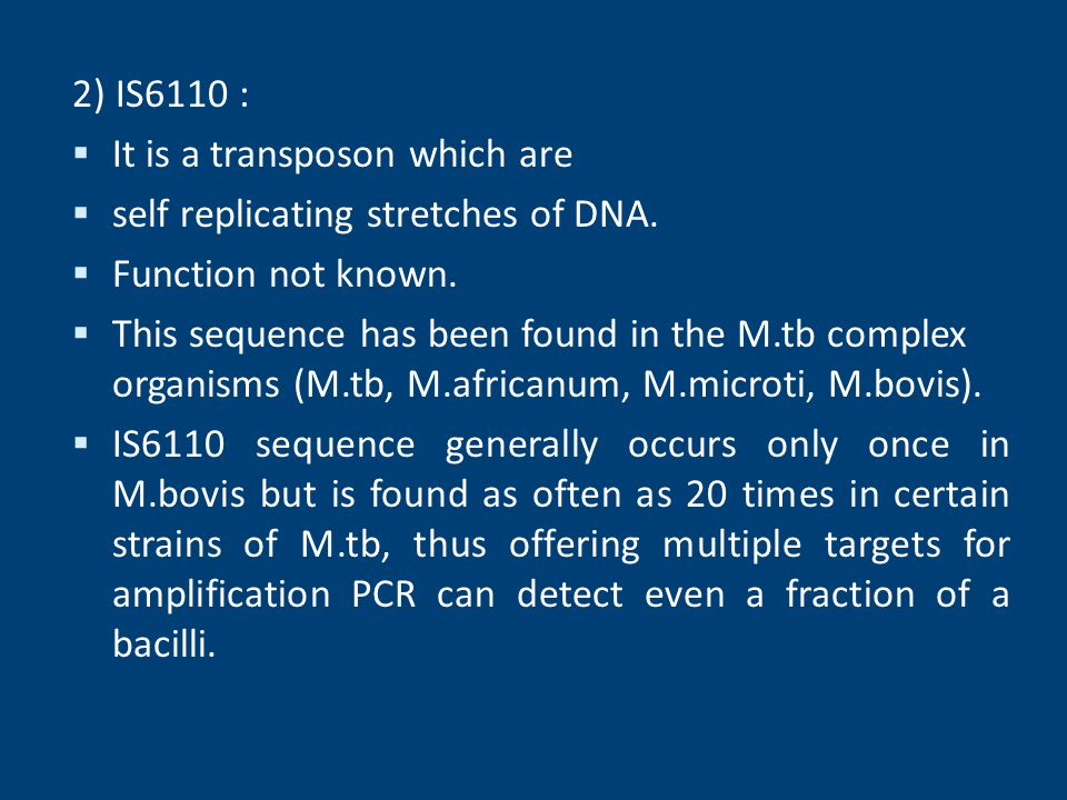 2) IS6110 : It is a transposon which are. self replicating stretches of DNA. Function not known.