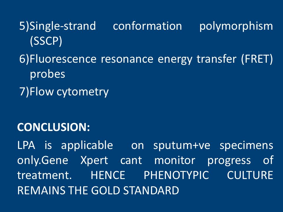 5)Single-strand conformation polymorphism (SSCP) 6)Fluorescence resonance energy transfer (FRET) probes 7)Flow cytometry CONCLUSION: LPA is applicable on sputum+ve specimens only.Gene Xpert cant monitor progress of treatment.