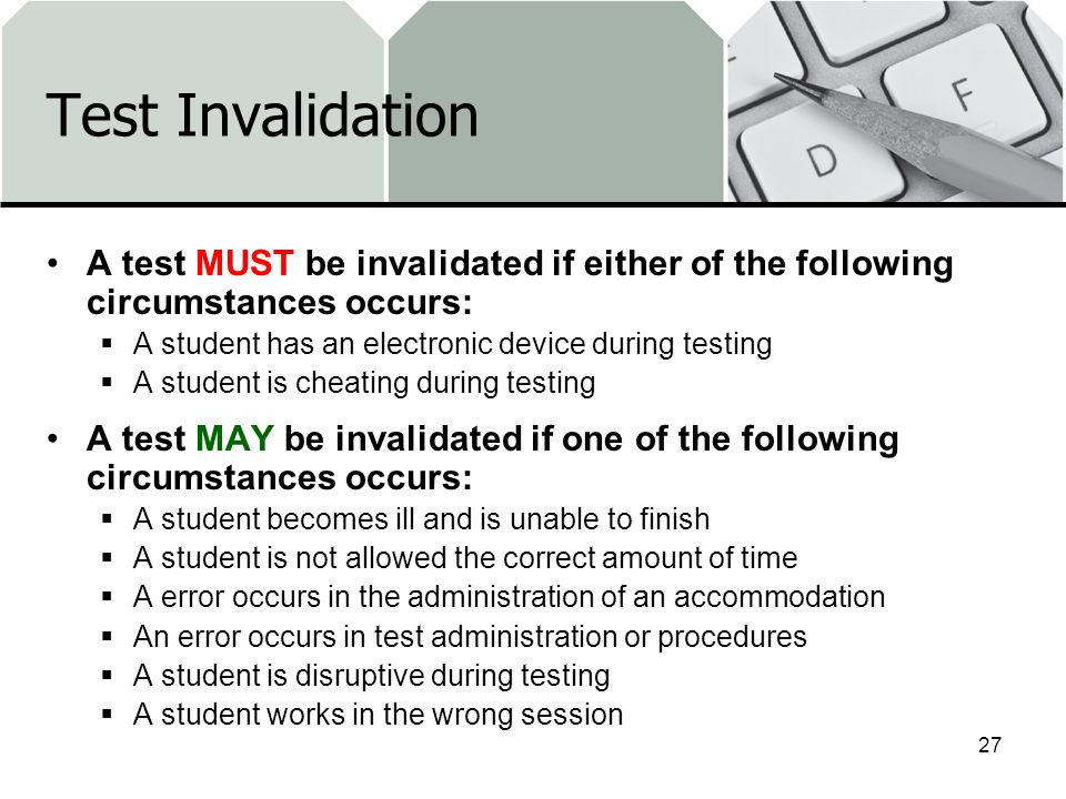 Test Invalidation A test MUST be invalidated if either of the following circumstances occurs: A student has an electronic device during testing.