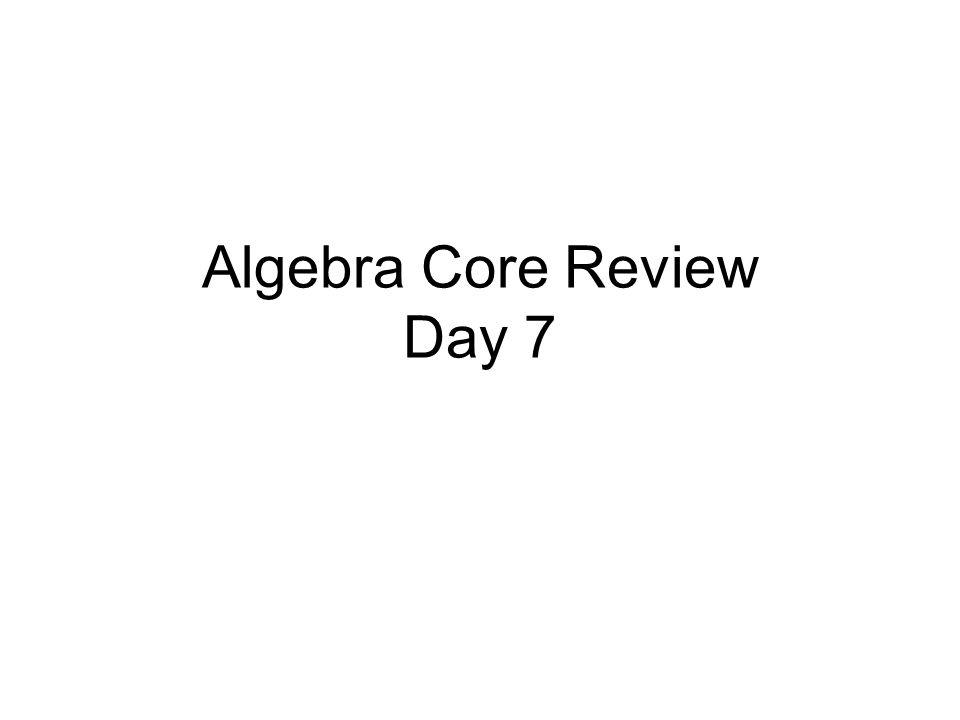 Algebra Core Review Day 7