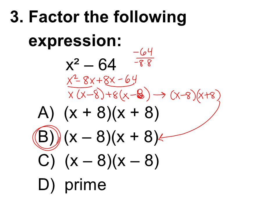 3. Factor the following expression: x² – 64. A) (x + 8)(x + 8) B) (x – 8)(x + 8) C) (x – 8)(x – 8)