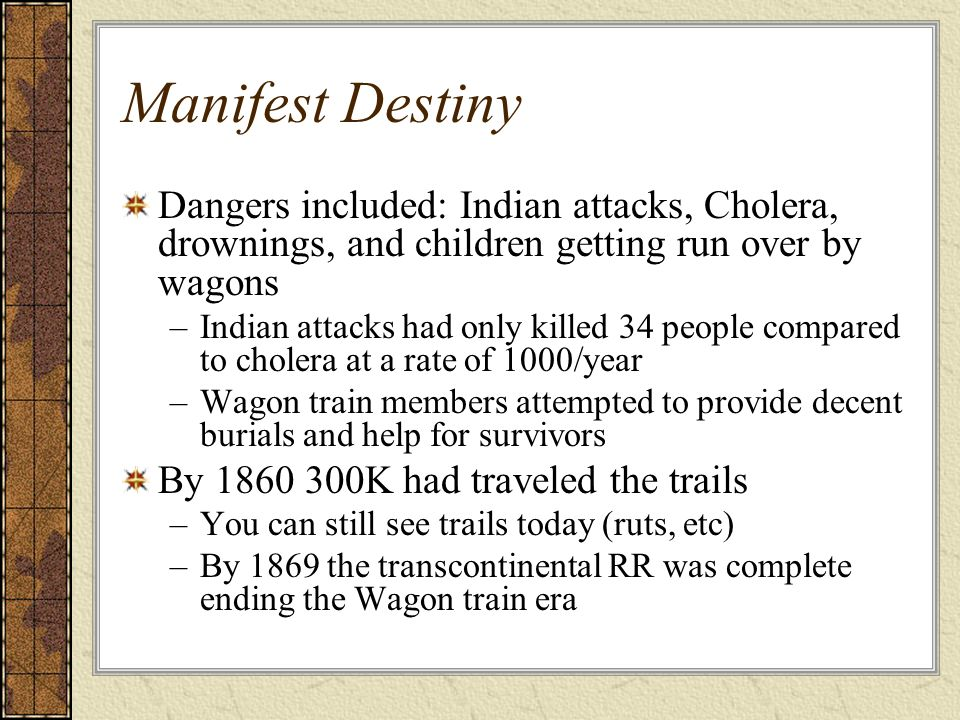 Manifest Destiny Dangers included: Indian attacks, Cholera, drownings, and children getting run over by wagons.