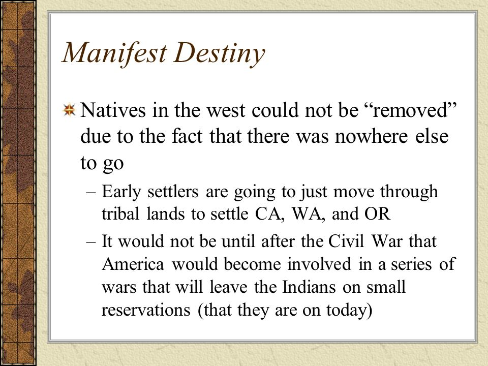 Manifest Destiny Natives in the west could not be removed due to the fact that there was nowhere else to go.