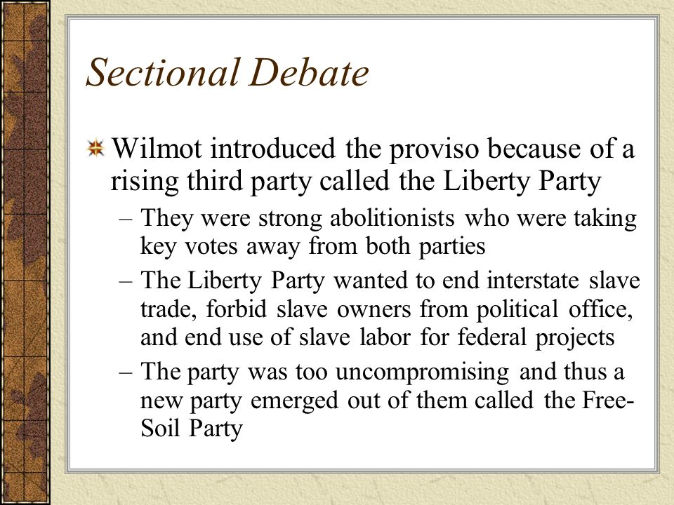 Sectional Debate Wilmot introduced the proviso because of a rising third party called the Liberty Party.