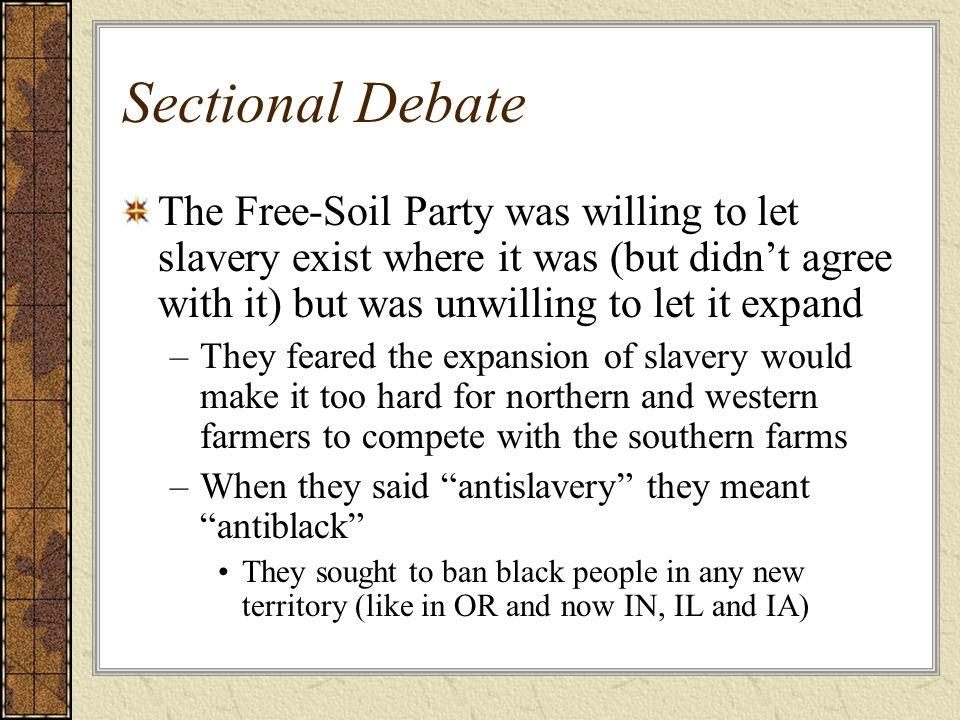 Sectional Debate The Free-Soil Party was willing to let slavery exist where it was (but didn't agree with it) but was unwilling to let it expand.