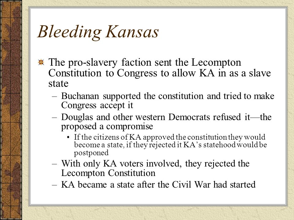 Bleeding Kansas The pro-slavery faction sent the Lecompton Constitution to Congress to allow KA in as a slave state.