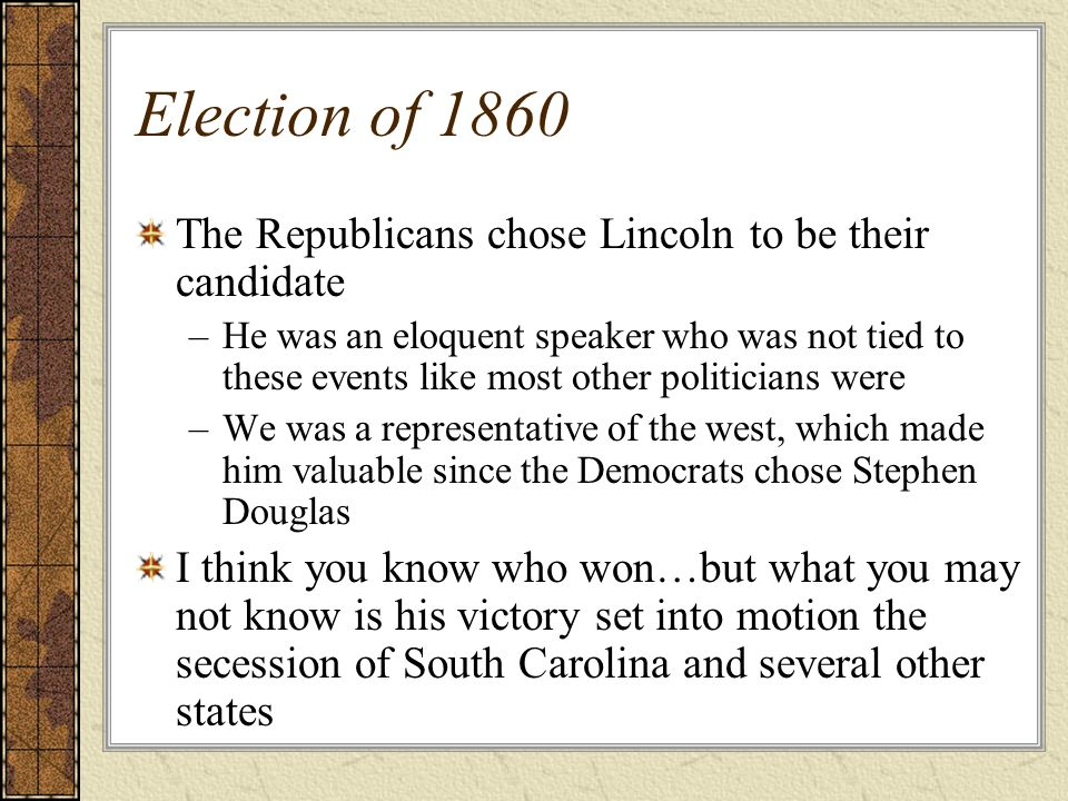 Election of 1860 The Republicans chose Lincoln to be their candidate