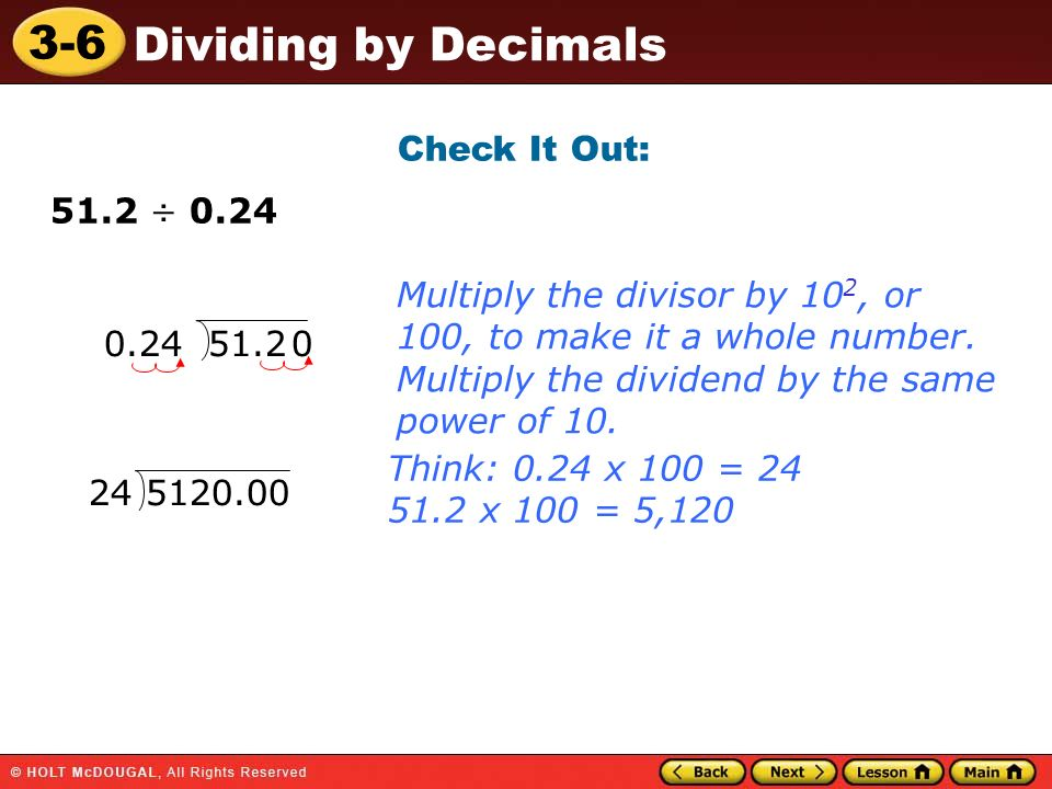 Check It Out: 51.2 ÷ 0.24. Multiply the divisor by 102, or 100, to make it a whole number. Multiply the dividend by the same power of 10.