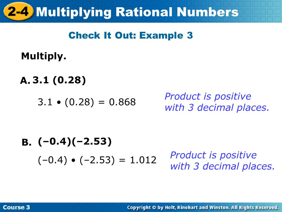 Check It Out: Example 3 Multiply. A. 3.1 (0.28) Product is positive with 3 decimal places. 3.1 • (0.28) =