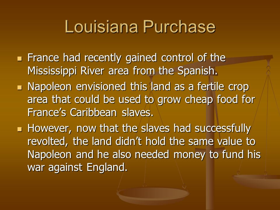 Louisiana Purchase France had recently gained control of the Mississippi River area from the Spanish.