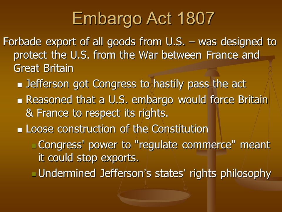 Embargo Act 1807 Forbade export of all goods from U.S. – was designed to protect the U.S. from the War between France and Great Britain.