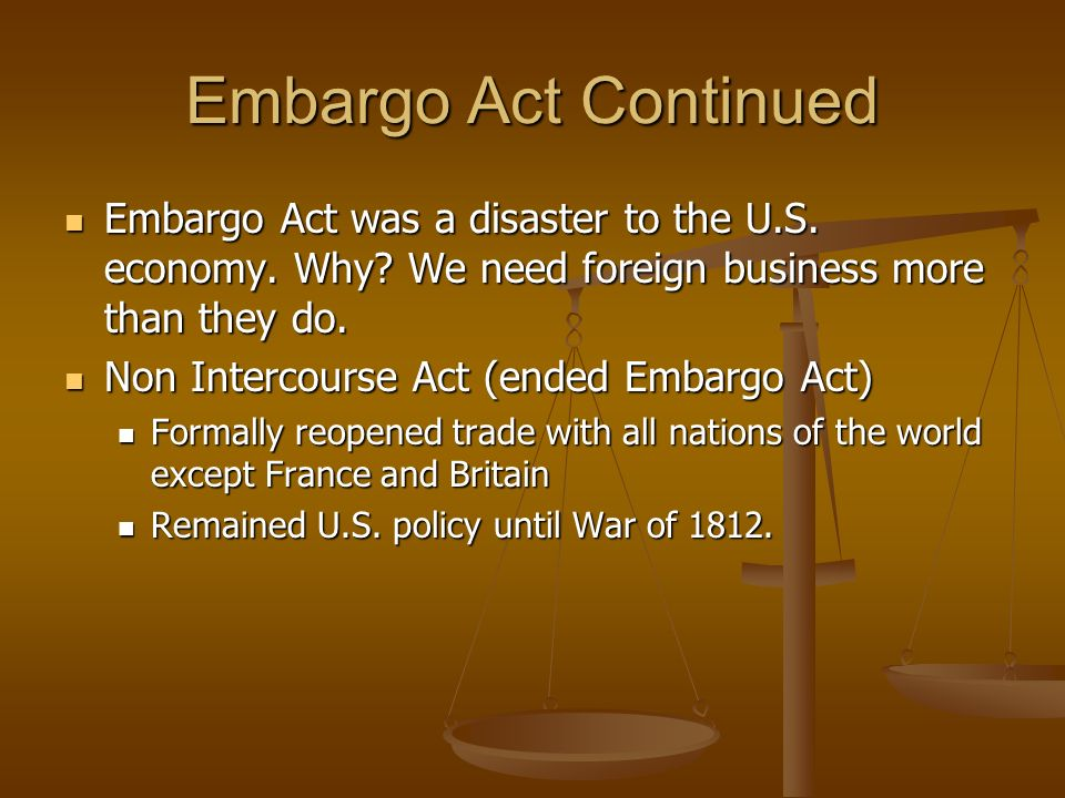 Embargo Act Continued Embargo Act was a disaster to the U.S. economy. Why We need foreign business more than they do.