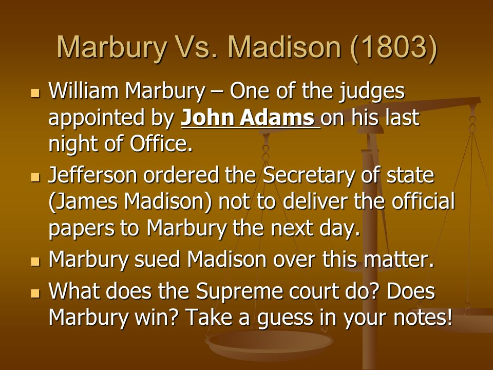Marbury Vs. Madison (1803) William Marbury – One of the judges appointed by John Adams on his last night of Office.