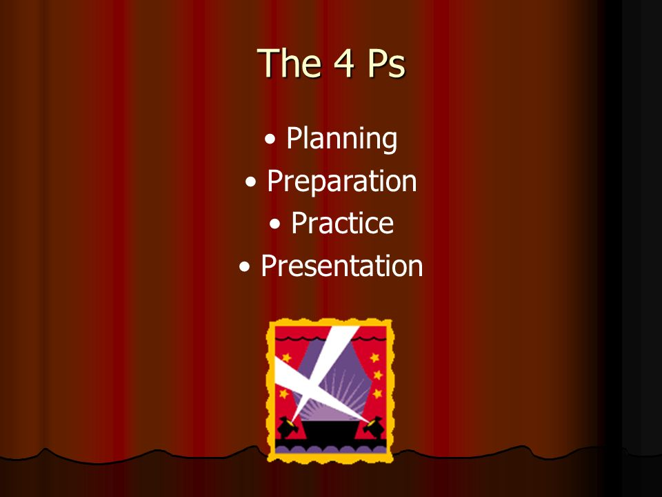 The 4 Ps • Planning • Preparation • Practice • Presentation