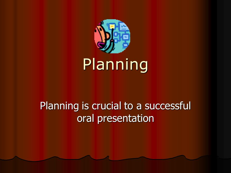 Planning is crucial to a successful oral presentation