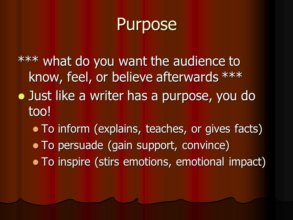Purpose *** what do you want the audience to know, feel, or believe afterwards *** Just like a writer has a purpose, you do too!
