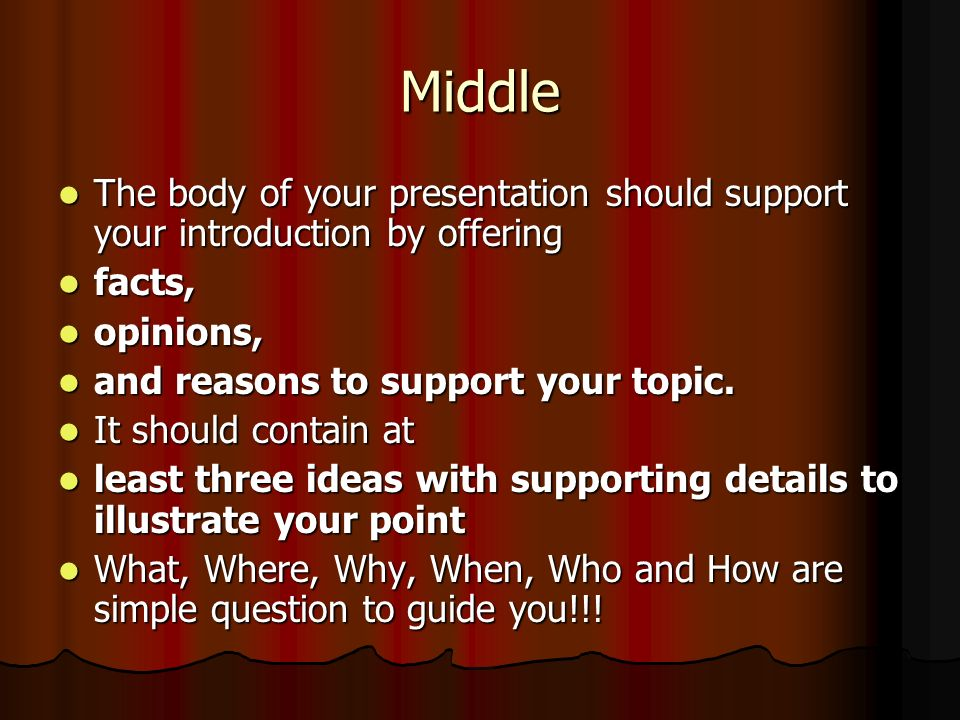 Middle The body of your presentation should support your introduction by offering. facts, opinions,