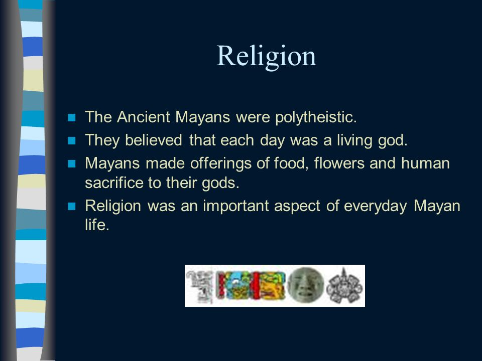 Religion The Ancient Mayans were polytheistic.