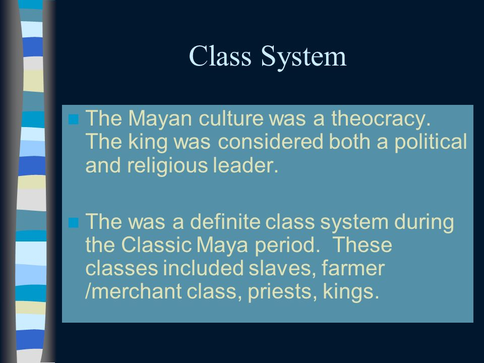 Class System The Mayan culture was a theocracy. The king was considered both a political and religious leader.