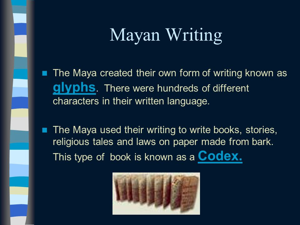 Mayan Writing The Maya created their own form of writing known as glyphs. There were hundreds of different characters in their written language.
