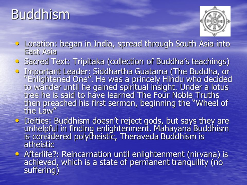 Buddhism Location: began in India, spread through South Asia into East Asia. Sacred Text: Tripitaka (collection of Buddha's teachings)
