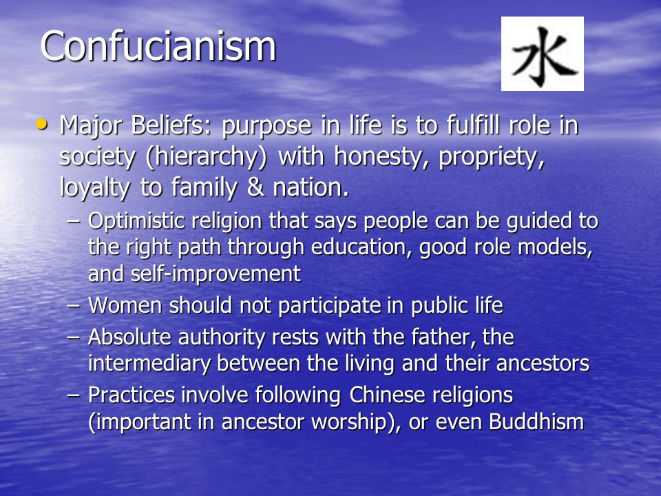 Confucianism Major Beliefs: purpose in life is to fulfill role in society (hierarchy) with honesty, propriety, loyalty to family & nation.