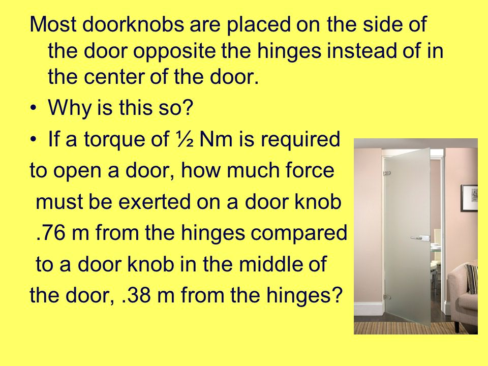 Most doorknobs are placed on the side of the door opposite the hinges instead of in the center of the door.