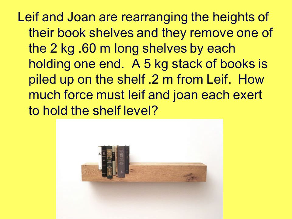 Leif and Joan are rearranging the heights of their book shelves and they remove one of the 2 kg .60 m long shelves by each holding one end.