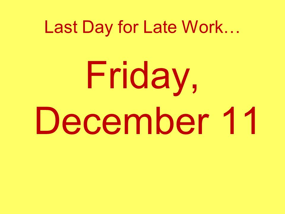 Last Day for Late Work… Friday, December 11