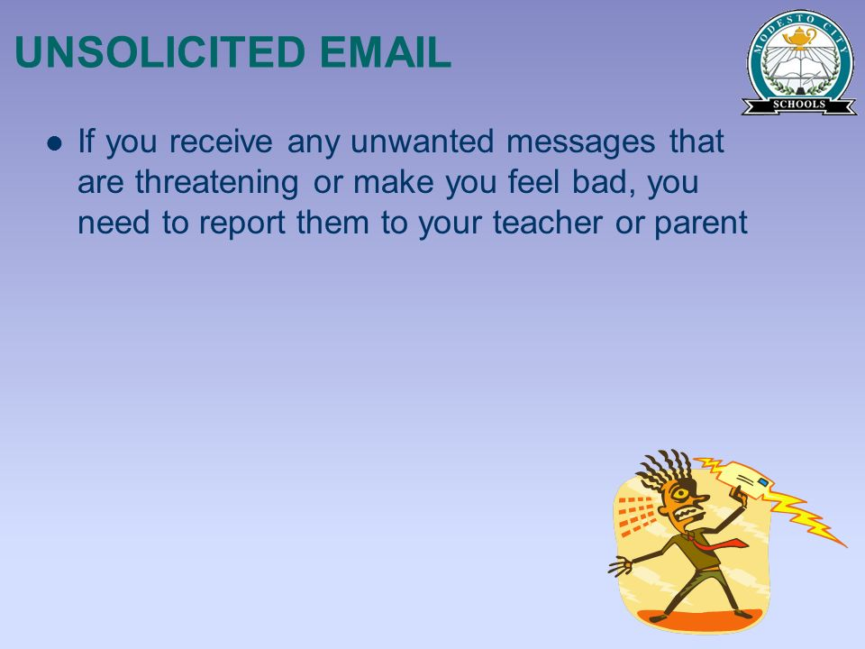 UNSOLICITED EMAIL If you receive any unwanted messages that are threatening or make you feel bad, you need to report them to your teacher or parent.