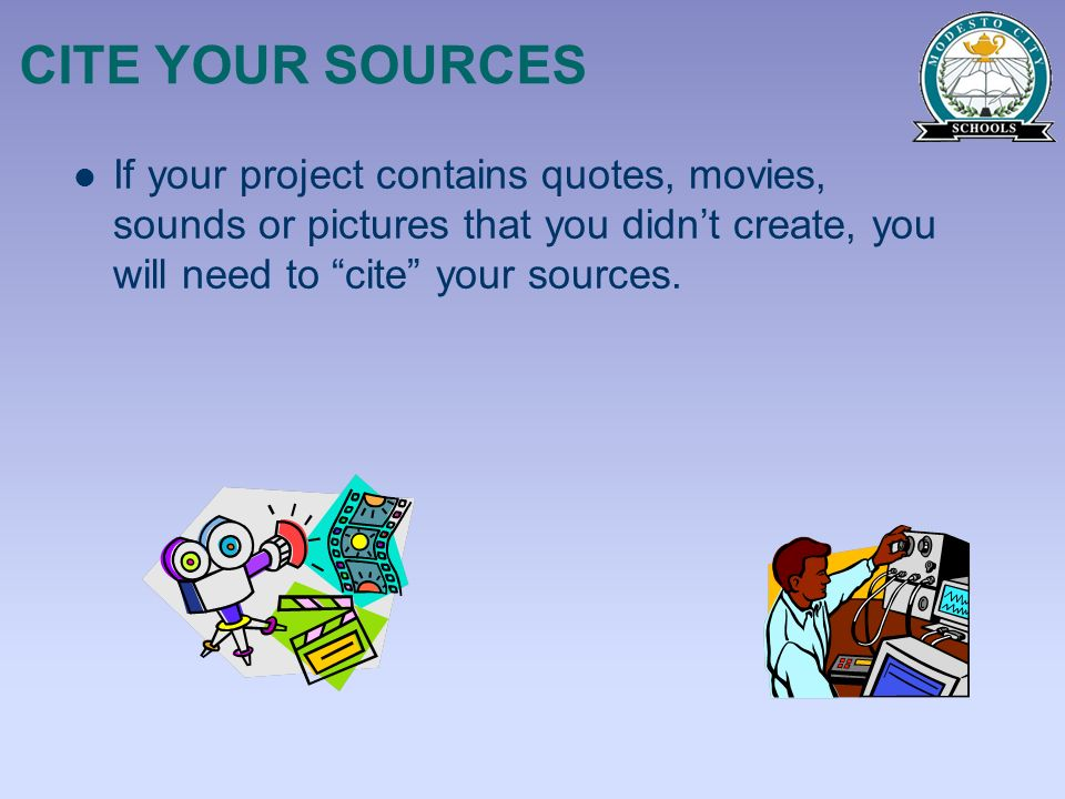 CITE YOUR SOURCES If your project contains quotes, movies, sounds or pictures that you didn't create, you will need to cite your sources.