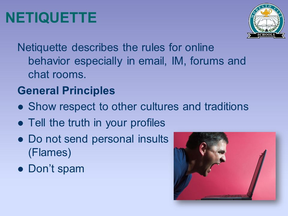 NETIQUETTE Netiquette describes the rules for online behavior especially in email, IM, forums and chat rooms.