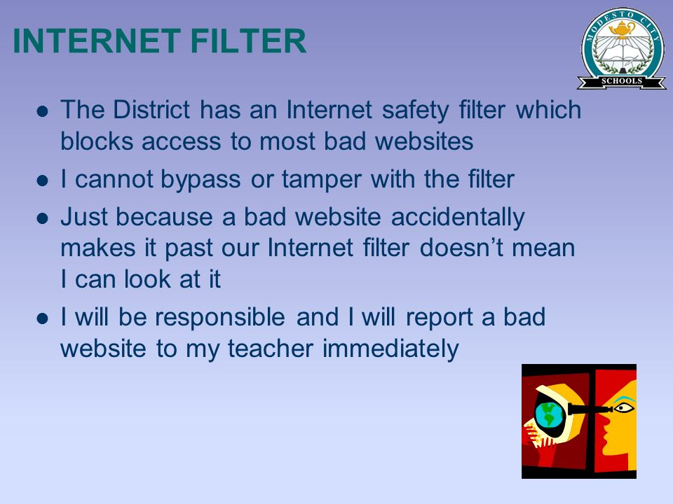 INTERNET FILTER The District has an Internet safety filter which blocks access to most bad websites.