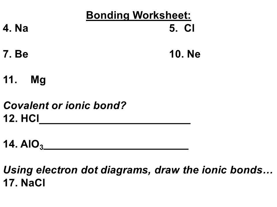 Bonding Worksheet: 4. Na 5. Cl. 7. Be 10. Ne. 11. Mg. Covalent or ionic bond 12. HCl_________________________.