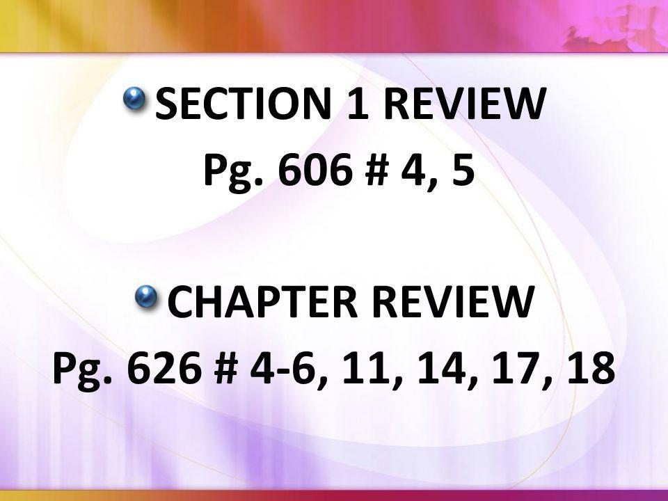 SECTION 1 REVIEW Pg. 606 # 4, 5 CHAPTER REVIEW Pg. 626 # 4-6, 11, 14, 17, 18