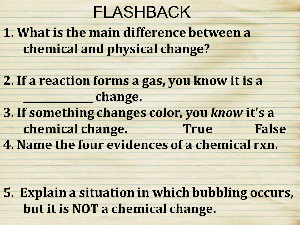 FLASHBACK 1. What is the main difference between a chemical and physical change