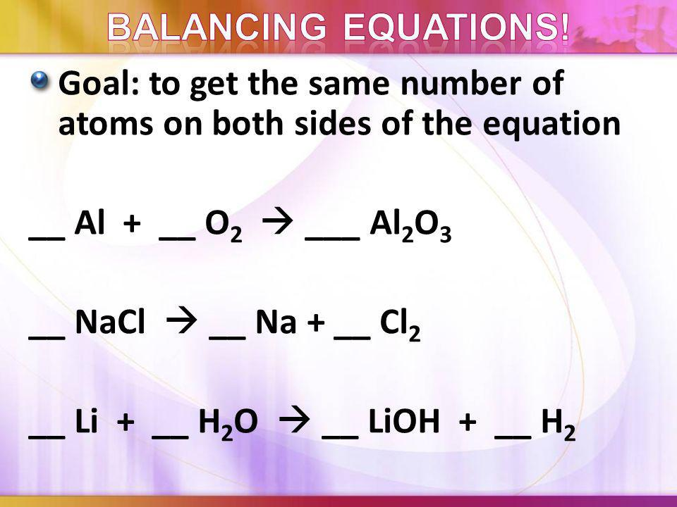 Balancing equations! Goal: to get the same number of atoms on both sides of the equation. __ Al + __ O2  ___ Al2O3.
